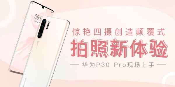 华为P30 Pro现场上手 惊艳四摄创造颠覆式拍照新体验