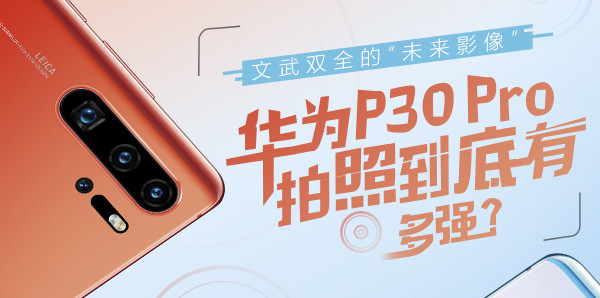 """文武雙全的""""未來影像"""" 華為P30 Pro拍照到底有多強?"""